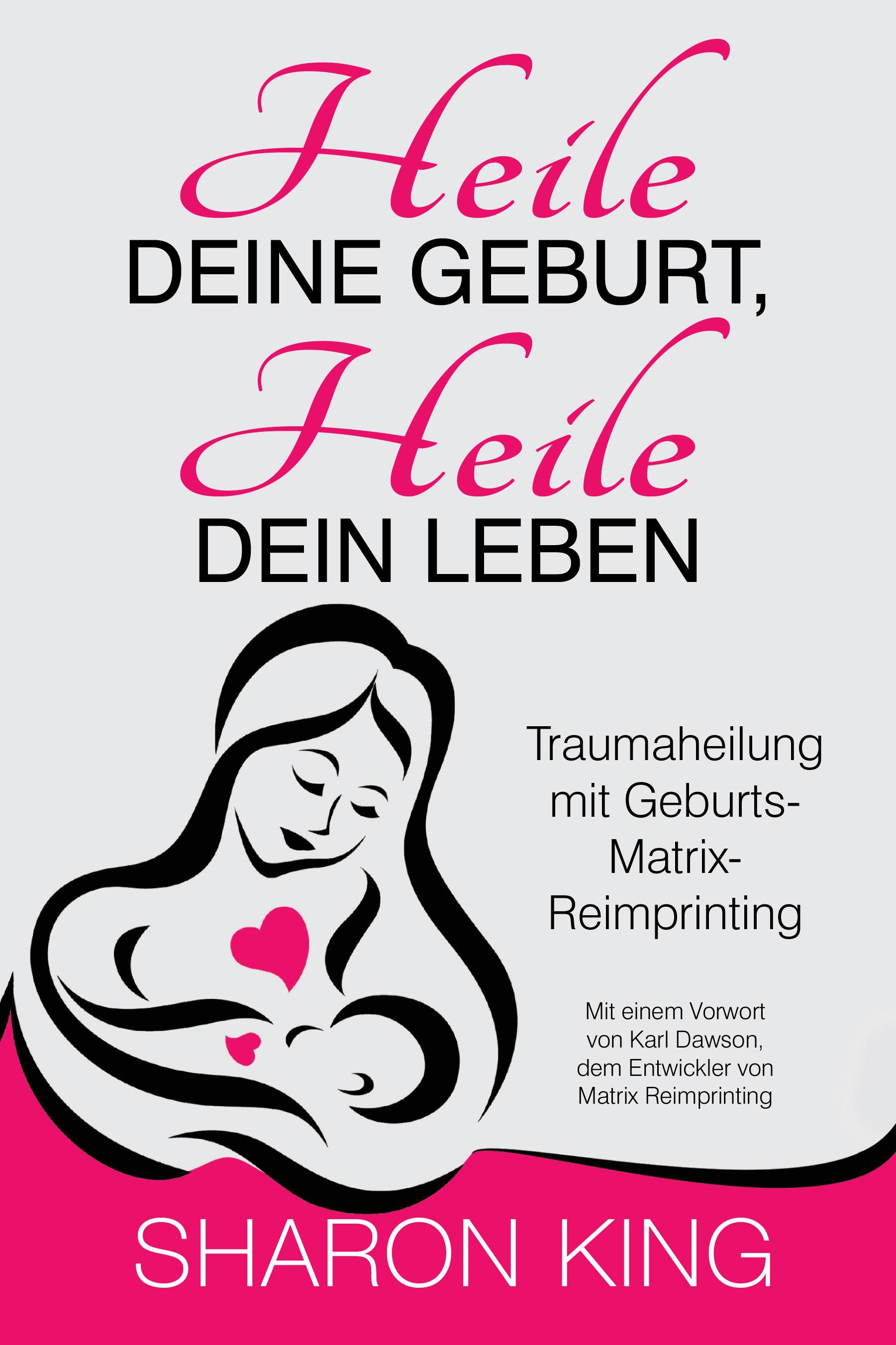 Heile Deine Geburt, heile Dein Leben: Traumaheilung mit Geburts-Matrix-Reimprinting